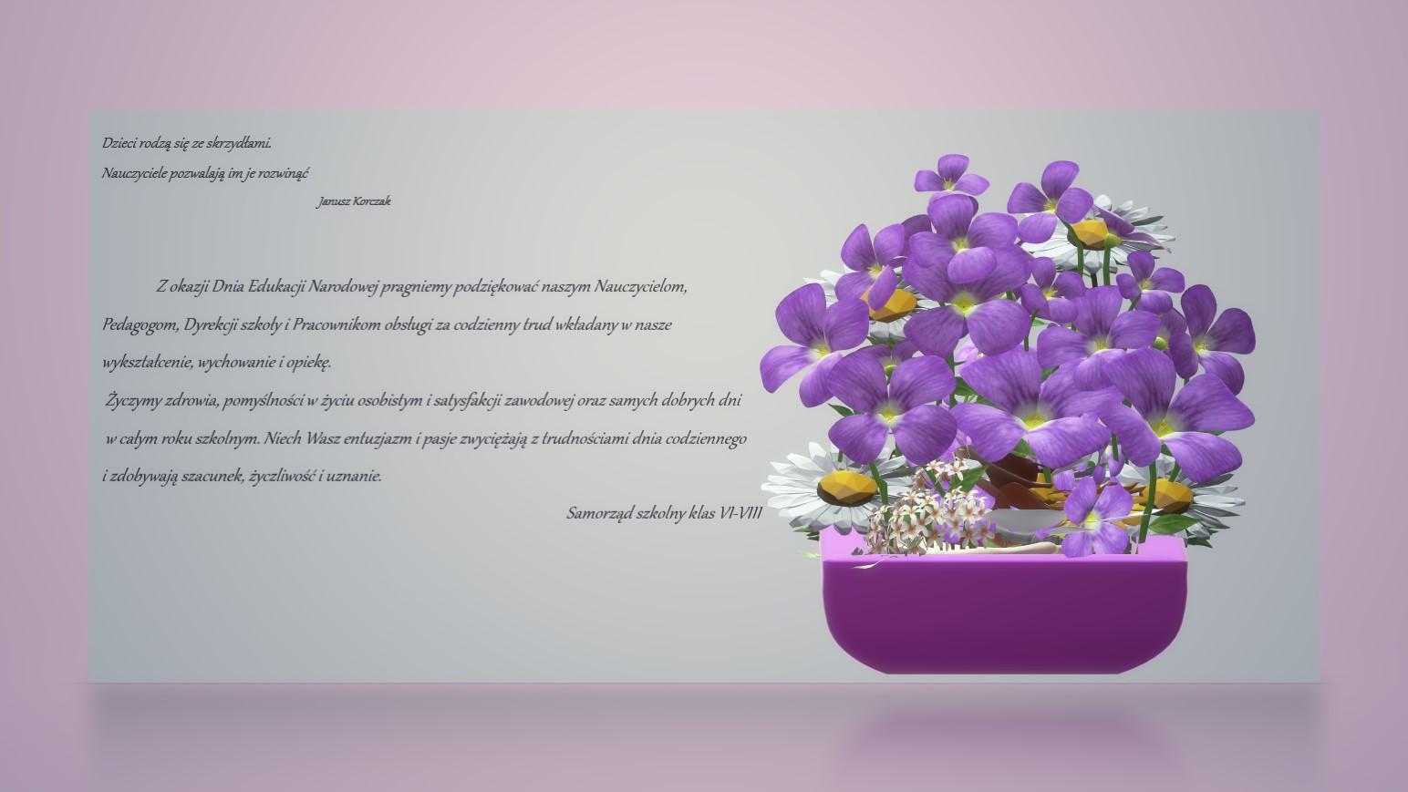 Fioletowe kwiatki wraz z życzeniami: Z okazji Dnia Edukacji pragniemy podziękować naszym Nauczycielom. Pedagogom, Dyrekcji i Pracownikom obsługi za codzienny trud wkładany w nasze wykształcenie, wyhowanie i opiekę. Życzymy zdrowia, pomyślności.Samorząd uczniowski